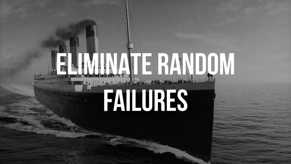 ELIMINATE RANDOM FAILURES