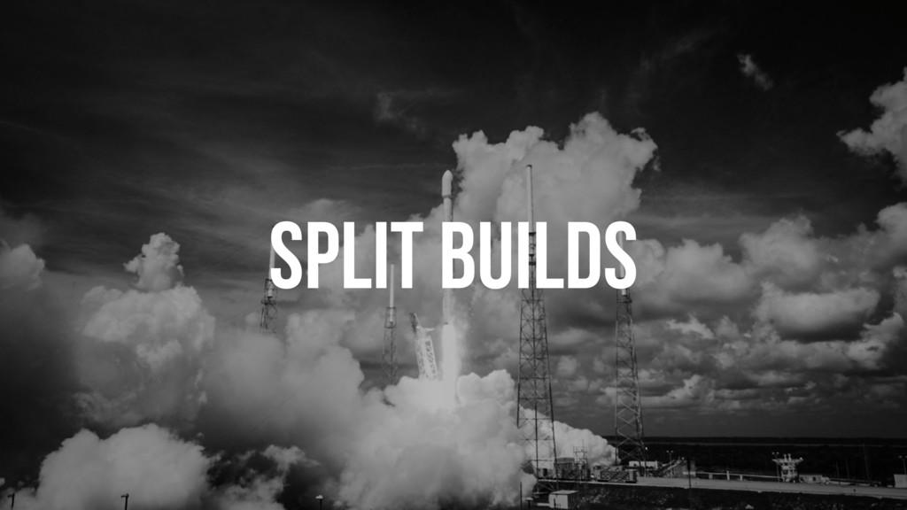 SPLIT BUILDS