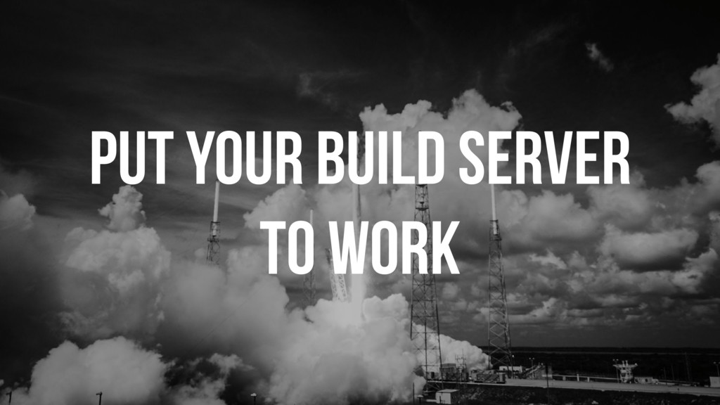 PUT YOUR BUILD SERVER TO WORK