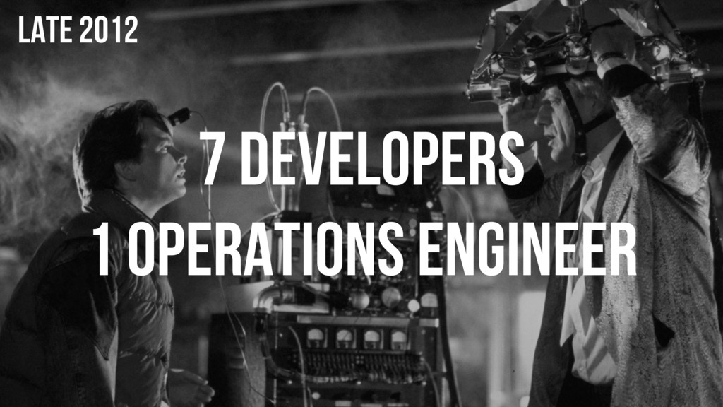 7 DEVELOPERS 1 OPERATIONS ENGINEER LATE 2012