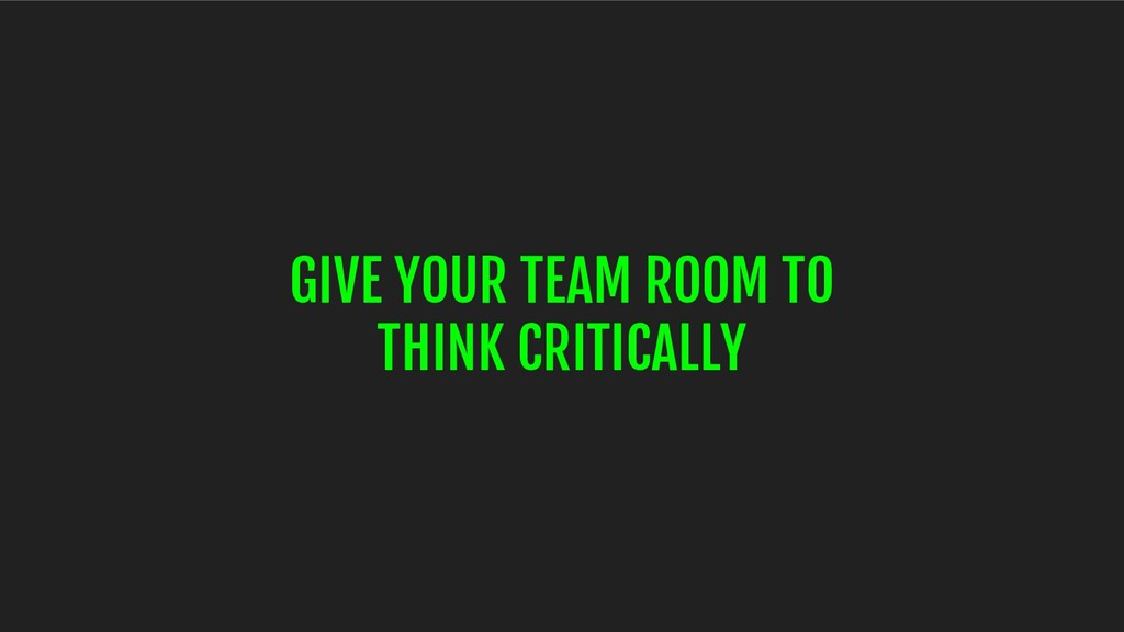 GIVE YOUR TEAM ROOM TO THINK CRITICALLY