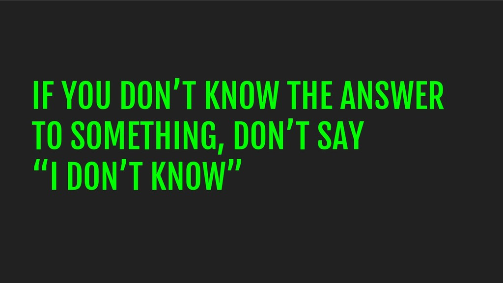 IF YOU DON'T KNOW THE ANSWER TO SOMETHING, DON'...