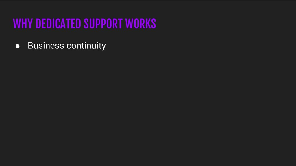 WHY DEDICATED SUPPORT WORKS ● Business continui...