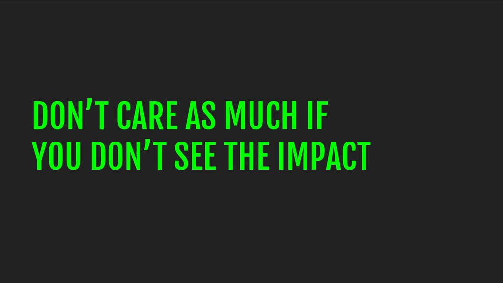 DON'T CARE AS MUCH IF YOU DON'T SEE THE IMPACT