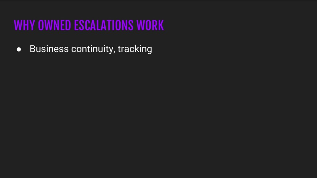 WHY OWNED ESCALATIONS WORK ● Business continuit...