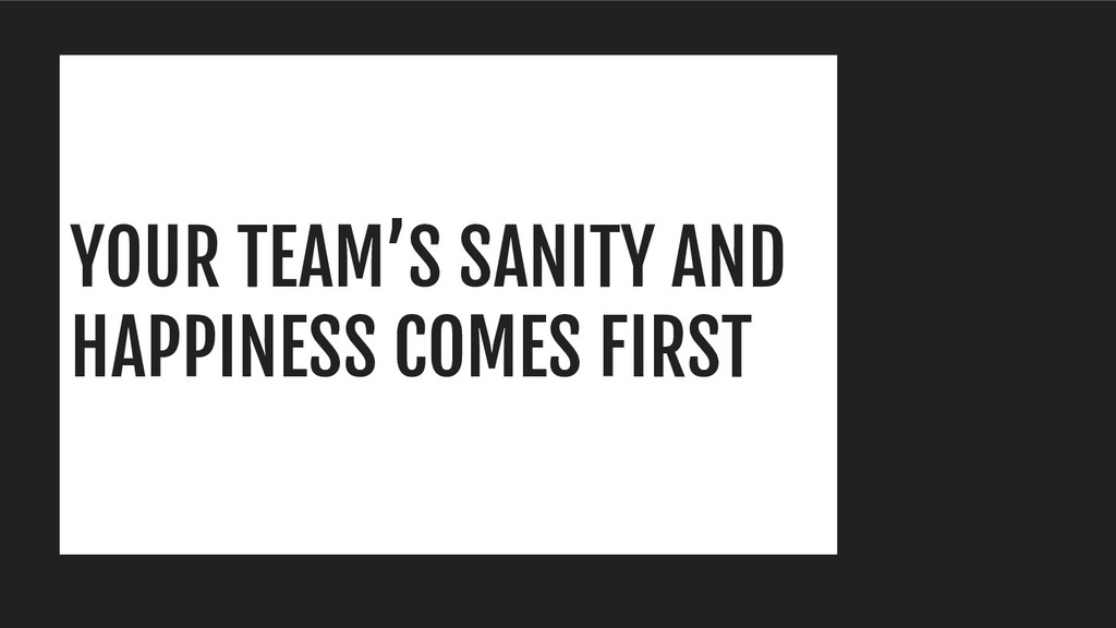 YOUR TEAM'S SANITY AND HAPPINESS COMES FIRST