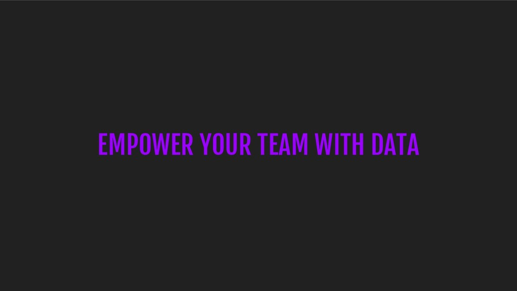 EMPOWER YOUR TEAM WITH DATA