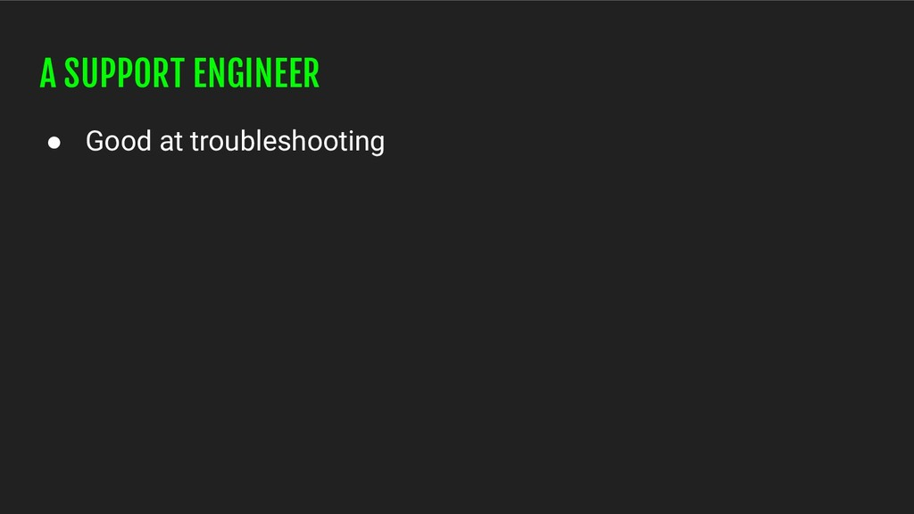 A SUPPORT ENGINEER ● Good at troubleshooting