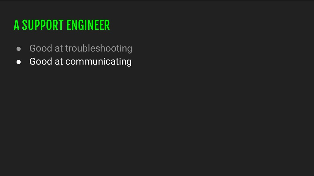 A SUPPORT ENGINEER ● Good at troubleshooting ● ...