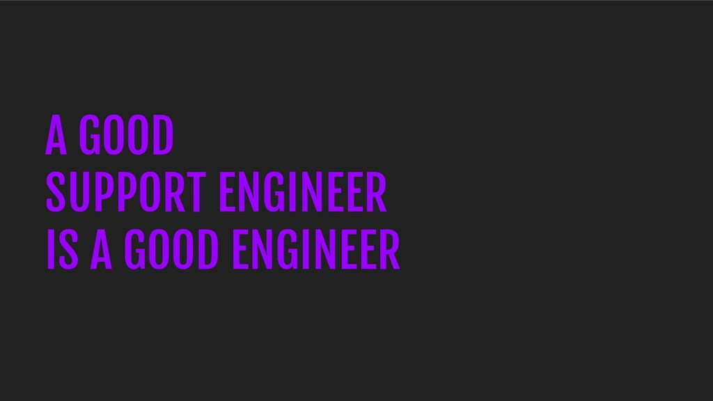 A GOOD SUPPORT ENGINEER IS A GOOD ENGINEER
