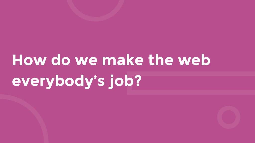 How do we make the web everybody's job?
