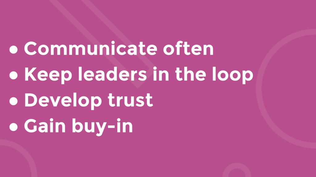 ● Communicate often ● Keep leaders in the loop ...