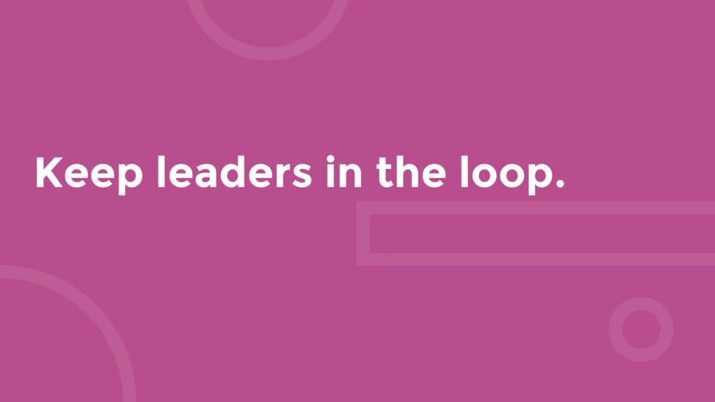 Keep leaders in the loop.