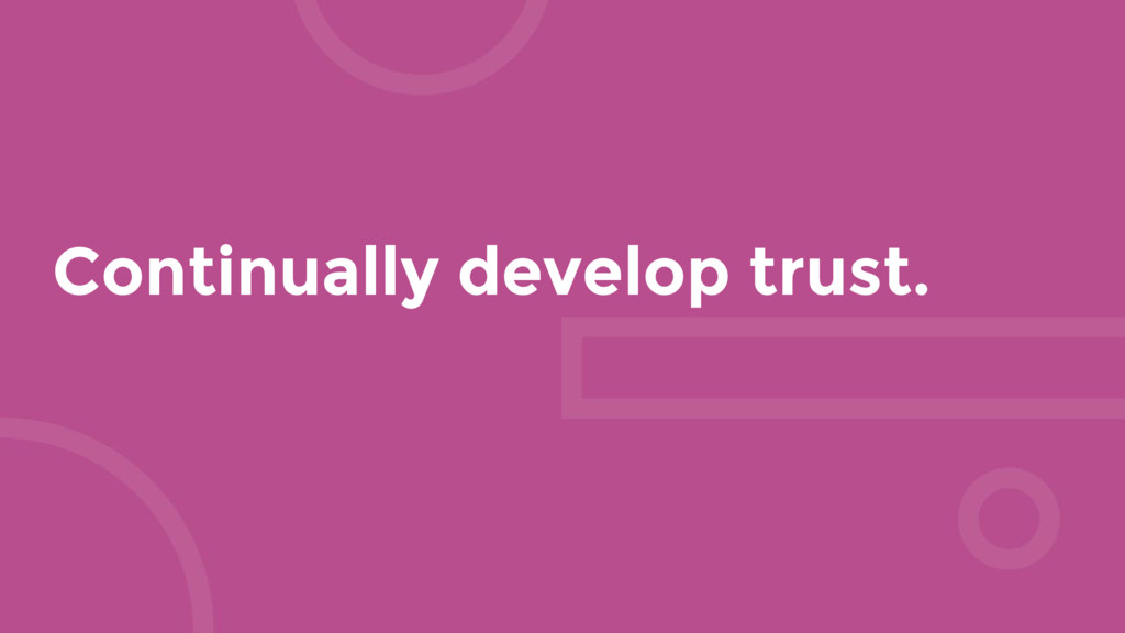 Continually develop trust.