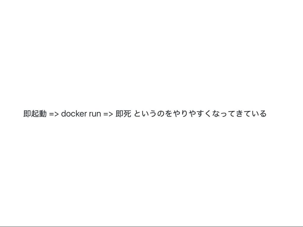 即起動 => docker run => 即死 というのをやりやすくなってきている