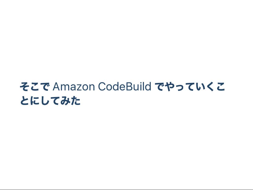 そこで Amazon CodeBuild でやっていくこ とにしてみた