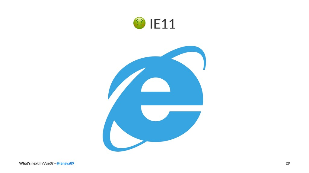 ! IE11 What's next in Vue3? - @ianaya89 29