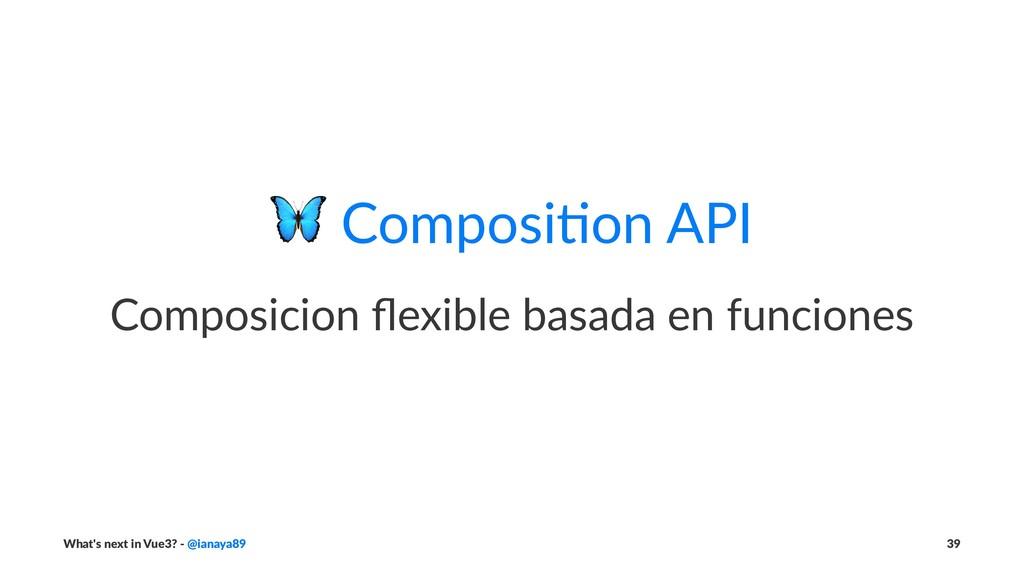 ! Composi(on API Composicion flexible basada en ...