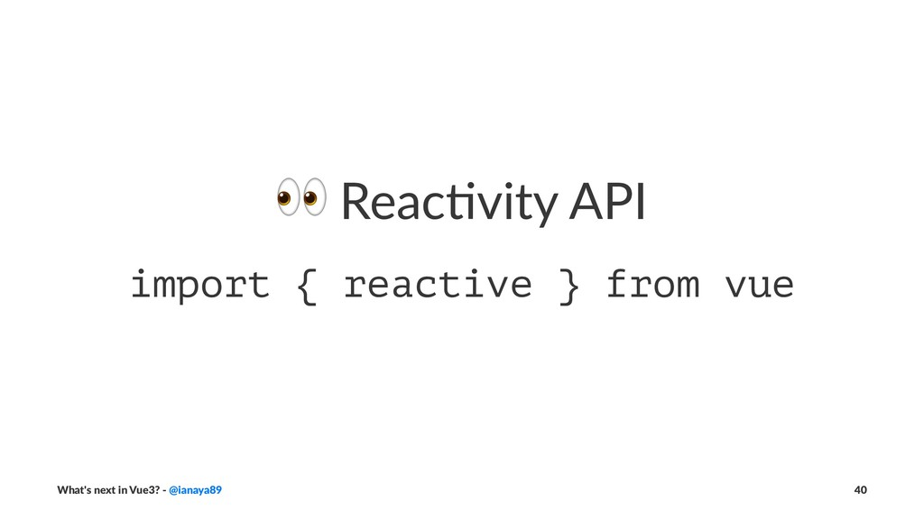 ! Reac&vity API import { reactive } from vue Wh...