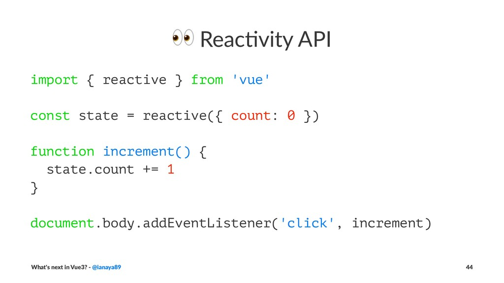 ! Reac&vity API import { reactive } from 'vue' ...