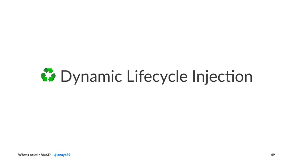 ♻ Dynamic Lifecycle Injec/on What's next in Vue...