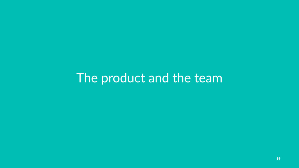 The product and the team 19