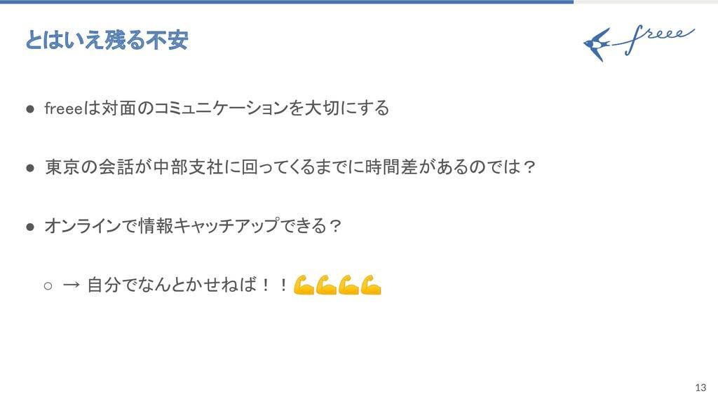 13 とはいえ残る不安 ● freeeは対面のコミュニケーションを大切にする ● 東京の会...