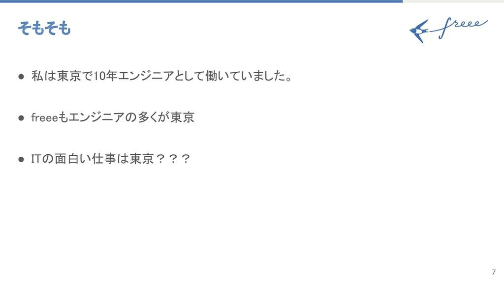 7 そもそも ● 私は東京で10年エンジニアとして働いていました。 ● freeeもエンジ...
