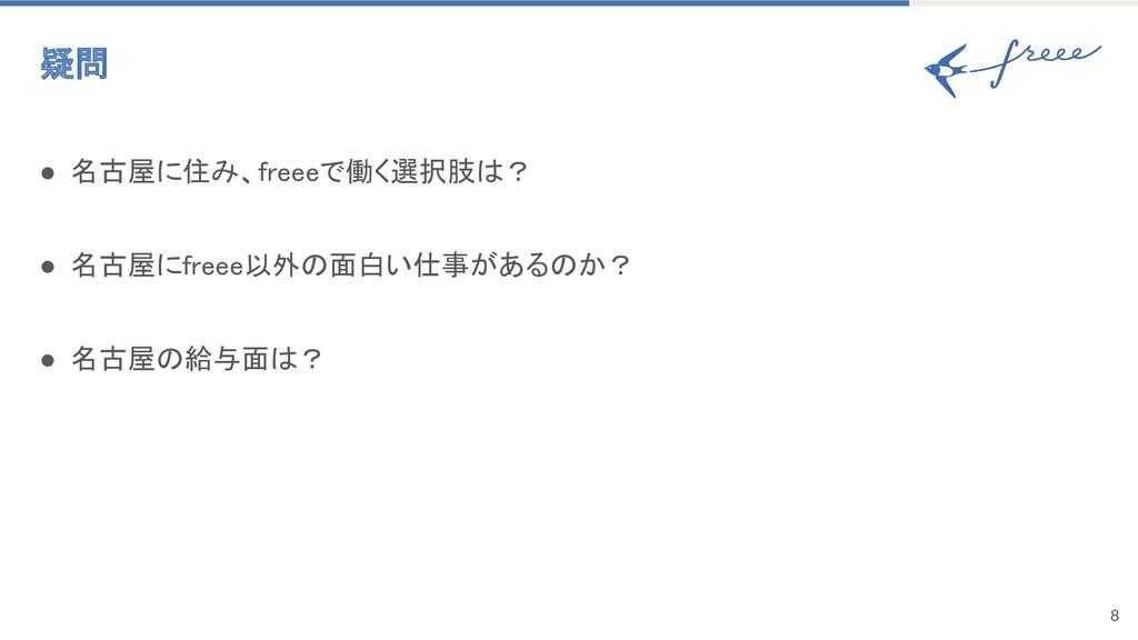8 疑問 ● 名古屋に住み、freeeで働く選択肢は? ● 名古屋にfreee以外の面白い...