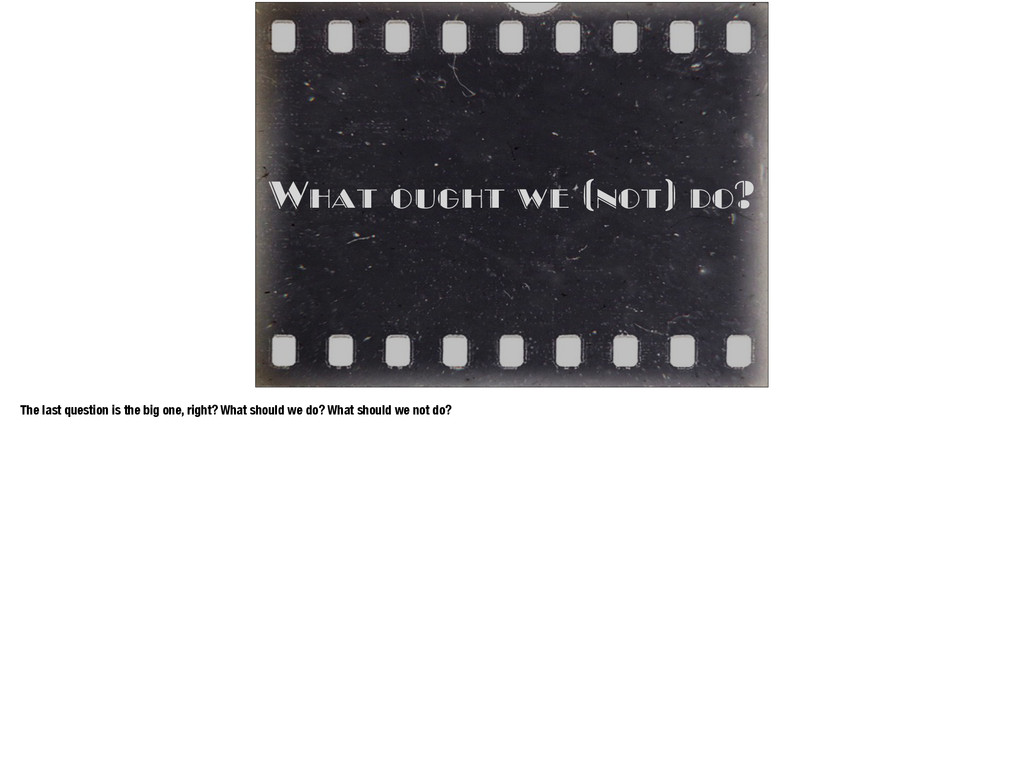 What ought we (not) do? The last question is th...