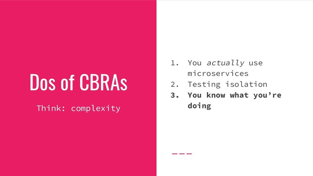 Dos of CBRAs Think: complexity 1. You actually ...