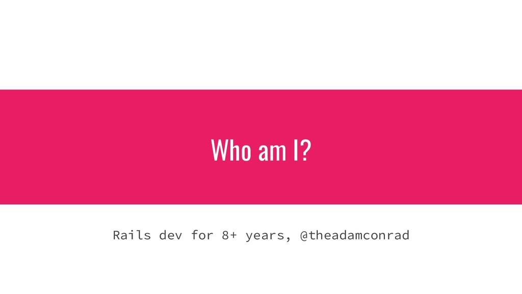 Who am I? Rails dev for 8+ years, @theadamconrad