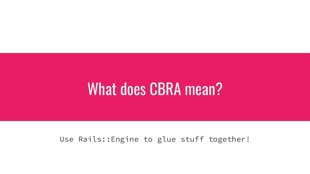 What does CBRA mean? Use Rails::Engine to glue ...