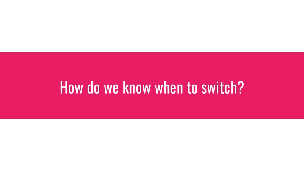 How do we know when to switch?