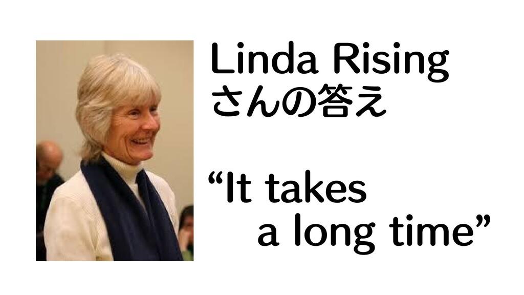 """Linda Rising さんの答え """"It takes a long time"""""""
