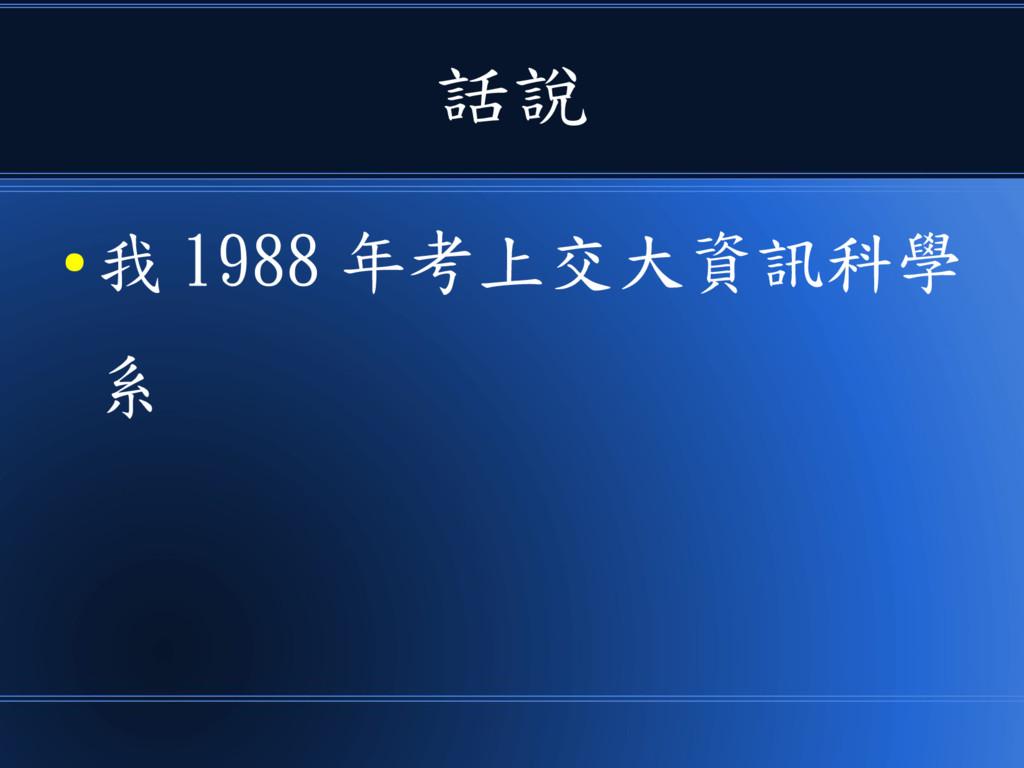 話說 ● 我 1988 年考上交大資訊科學 系