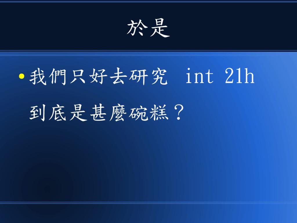 於是 ● 我們只好去研究 int 21h 到底是甚麼碗糕 ?