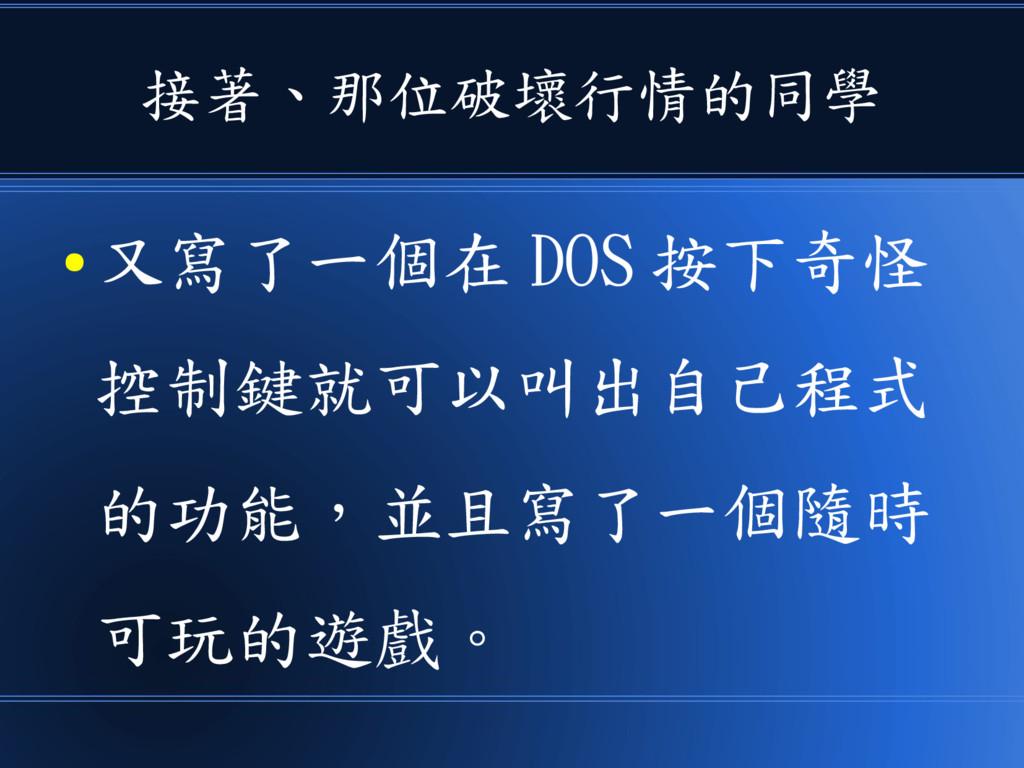 接著、那位破壞行情的同學 ● 又寫了一個在 DOS 按下奇怪 控制鍵就可以叫出自己程式 的功能...
