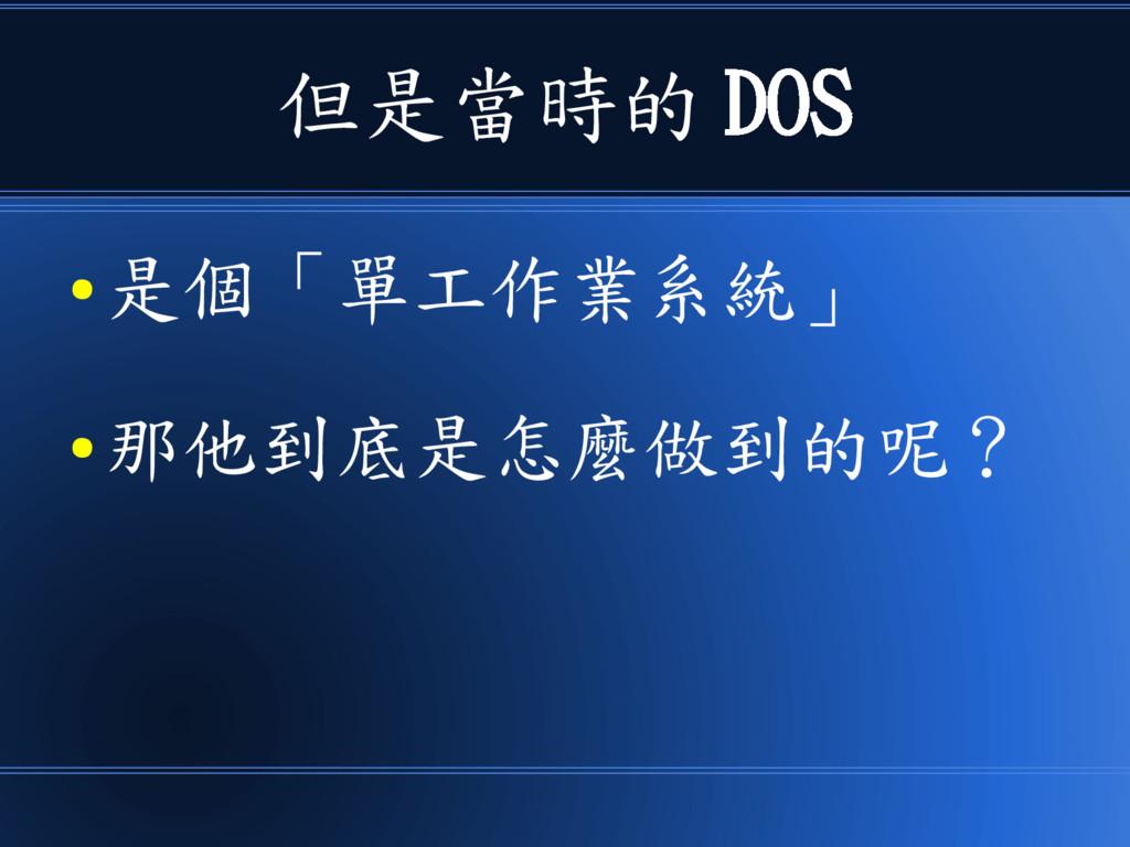 但是當時的 DOS ● 是個「單工作業系統」 ● 那他到底是怎麼做到的呢?