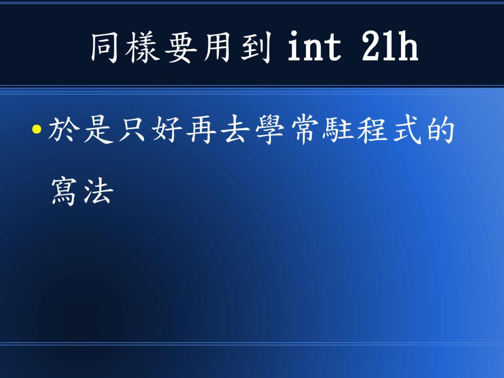 同樣要用到 int 21h ● 於是只好再去學常駐程式的 寫法