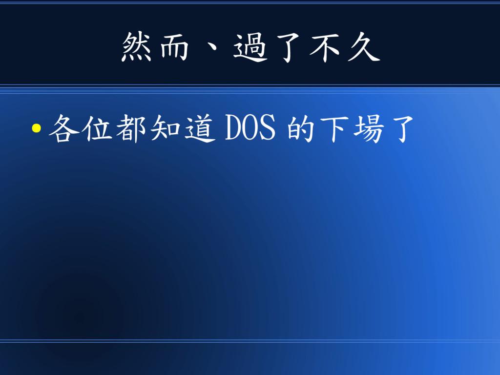 然而、過了不久 ● 各位都知道 DOS 的下場了