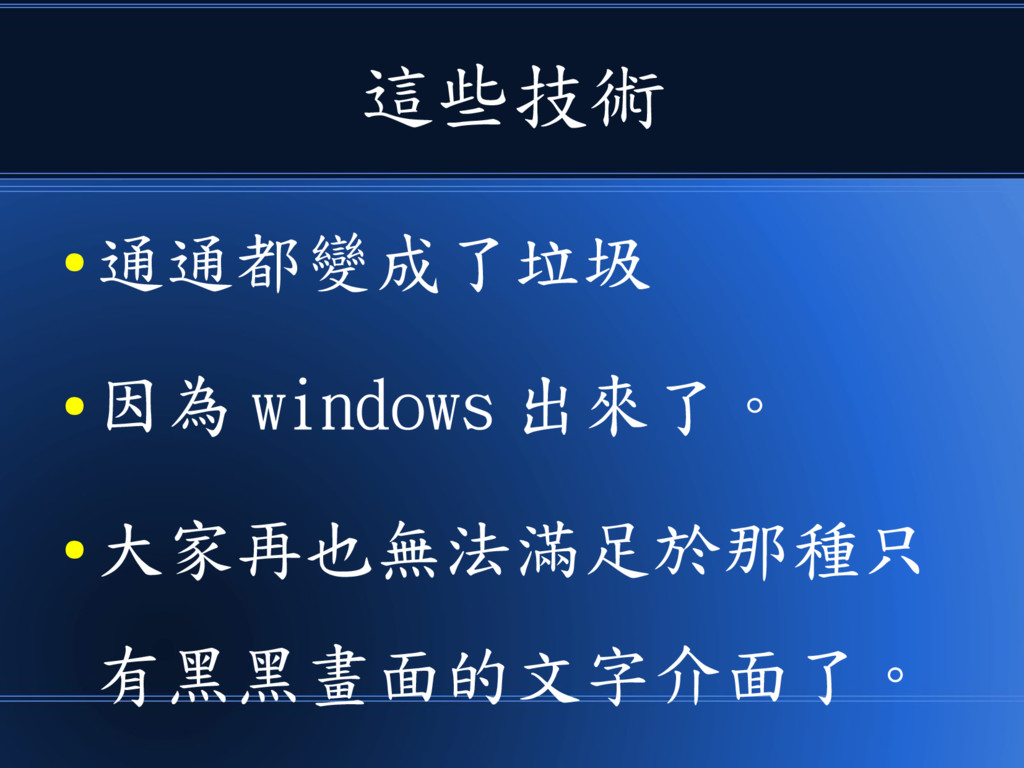 這些技術 ● 通通都變成了垃圾 ● 因為 windows 出來了。 ● 大家再也無法滿足於那種...