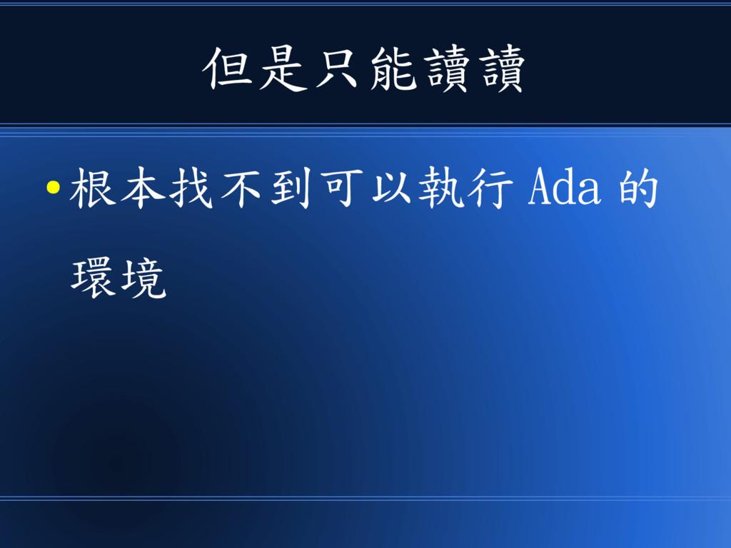 但是只能讀讀 ● 根本找不到可以執行 Ada 的 環境