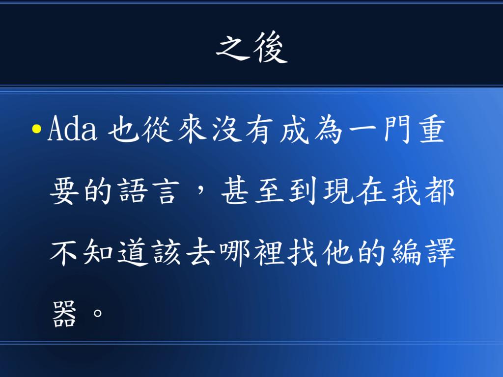 之後 ● Ada 也從來沒有成為一門重 要的語言,甚至到現在我都 不知道該去哪裡找他的編譯 器。