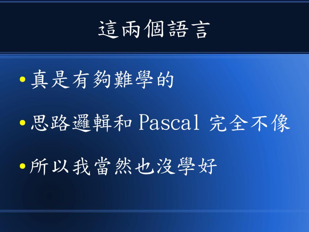 這兩個語言 ● 真是有夠難學的 ● 思路邏輯和 Pascal 完全不像 ● 所以我當然也沒學好