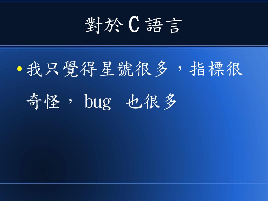 對於 C 語言 ● 我只覺得星號很多,指標很 奇怪, bug 也很多