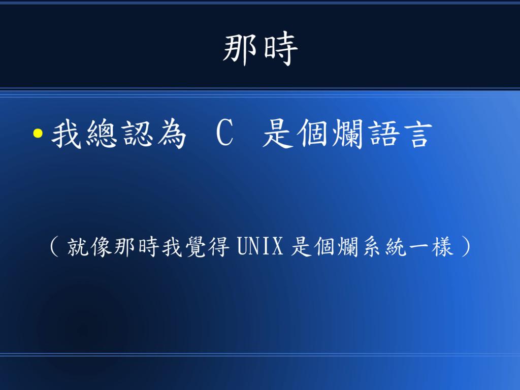 那時 ● 我總認為 C 是個爛語言 ( 就像那時我覺得 UNIX 是個爛系統一樣 )