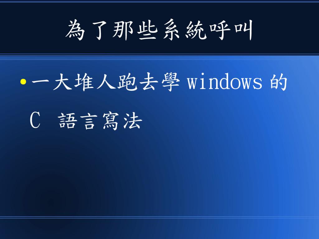為了那些系統呼叫 ● 一大堆人跑去學 windows 的 C 語言寫法