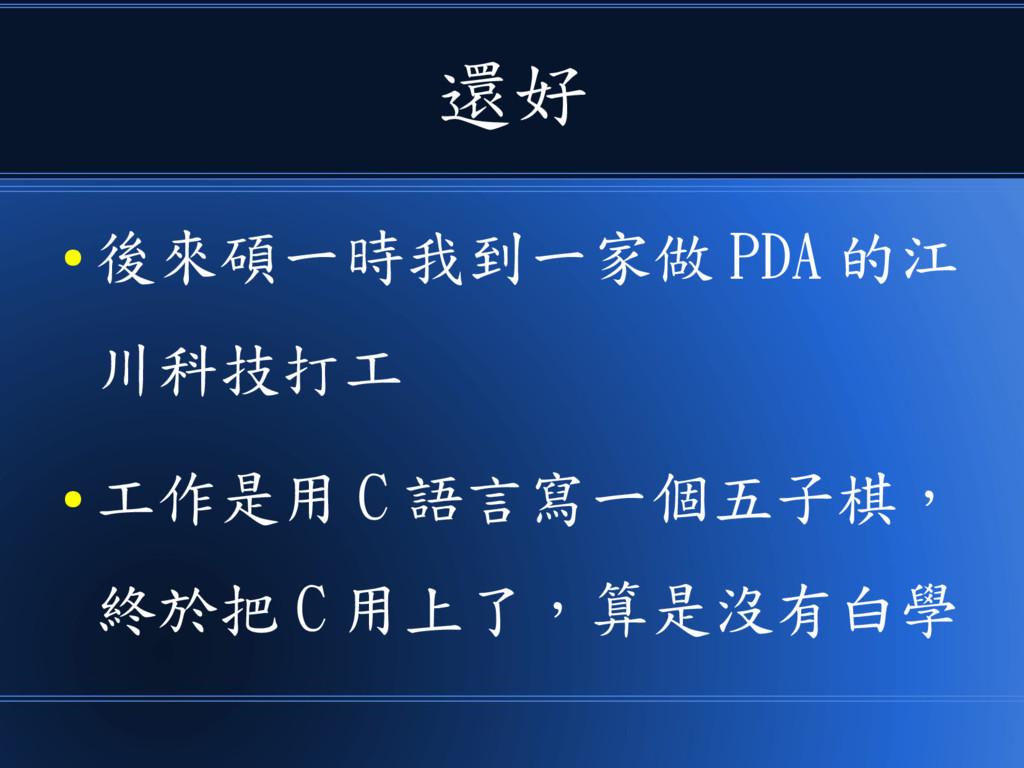 還好 ● 後來碩一時我到一家做 PDA 的江 川科技打工 ● 工作是用 C 語言寫一個五子棋,...
