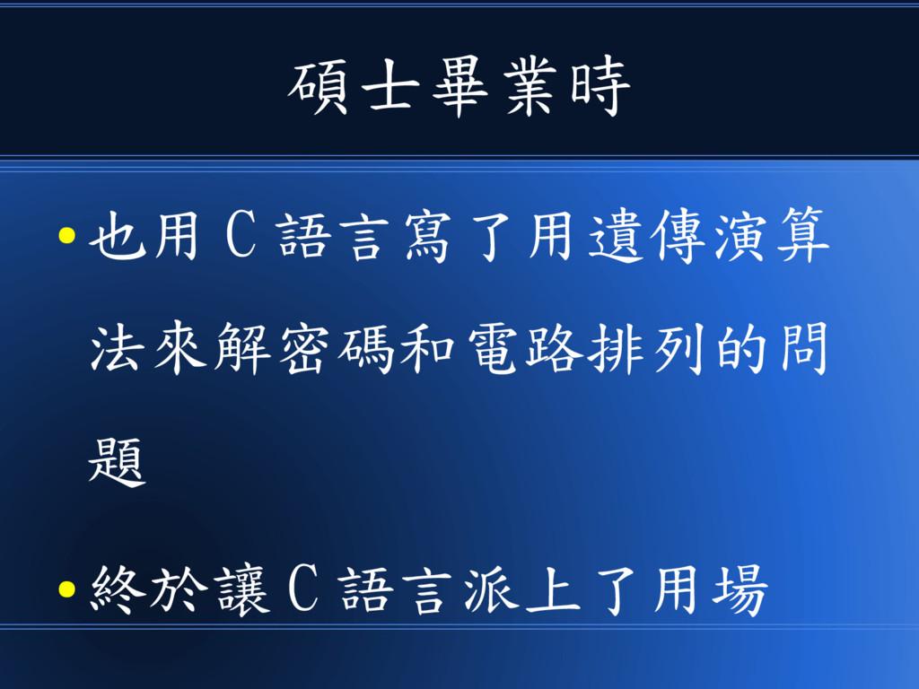 碩士畢業時 ● 也用 C 語言寫了用遺傳演算 法來解密碼和電路排列的問 題 ● 終於讓 C 語...